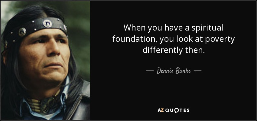 When you have a spiritual foundation, you look at poverty differently then. - Dennis Banks