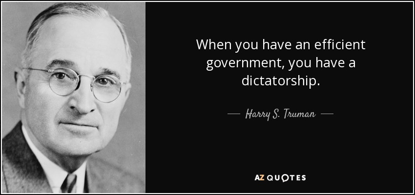 When you have an efficient government, you have a dictatorship. - Harry S. Truman