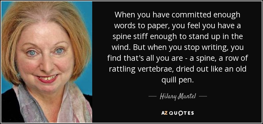 When you have committed enough words to paper, you feel you have a spine stiff enough to stand up in the wind. But when you stop writing, you find that's all you are - a spine, a row of rattling vertebrae, dried out like an old quill pen. - Hilary Mantel