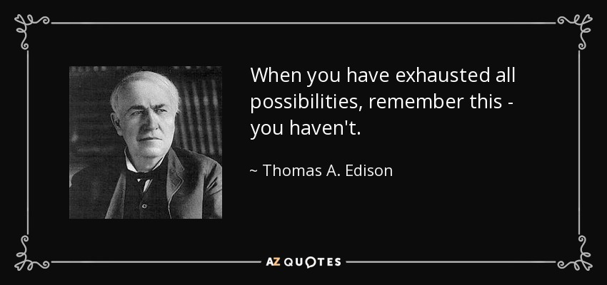 When you have exhausted all possibilities, remember this - you haven't. - Thomas A. Edison