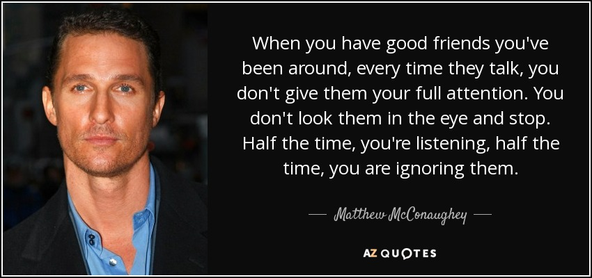 When you have good friends you've been around, every time they talk, you don't give them your full attention. You don't look them in the eye and stop. Half the time, you're listening, half the time, you are ignoring them. - Matthew McConaughey