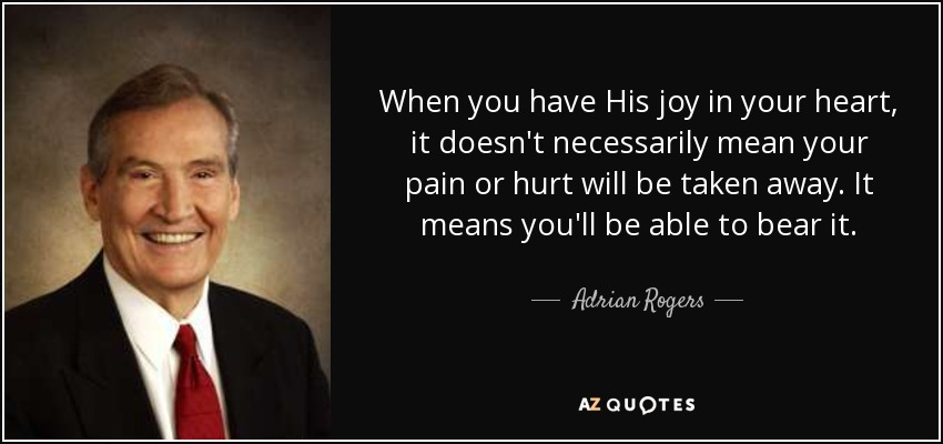 When you have His joy in your heart, it doesn't necessarily mean your pain or hurt will be taken away. It means you'll be able to bear it. - Adrian Rogers