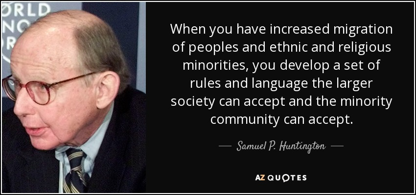 When you have increased migration of peoples and ethnic and religious minorities, you develop a set of rules and language the larger society can accept and the minority community can accept. - Samuel P. Huntington