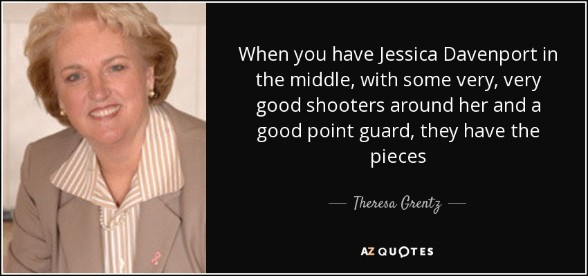 When you have Jessica Davenport in the middle, with some very, very good shooters around her and a good point guard, they have the pieces - Theresa Grentz
