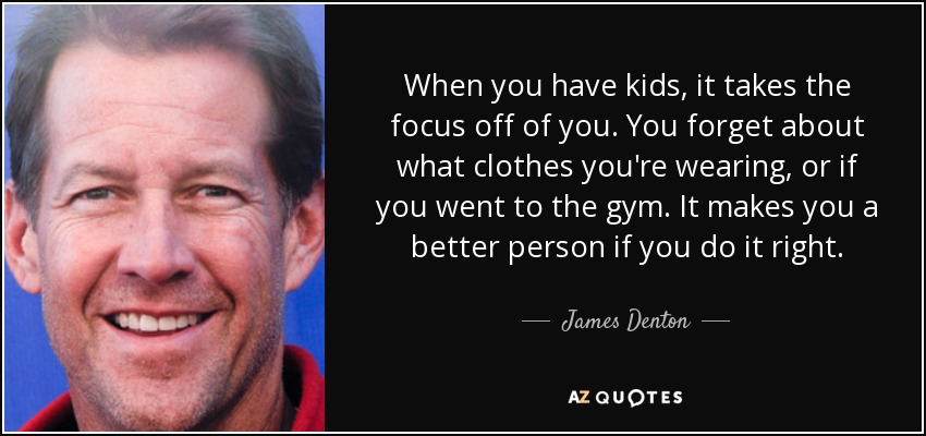 When you have kids, it takes the focus off of you. You forget about what clothes you're wearing, or if you went to the gym. It makes you a better person if you do it right. - James Denton