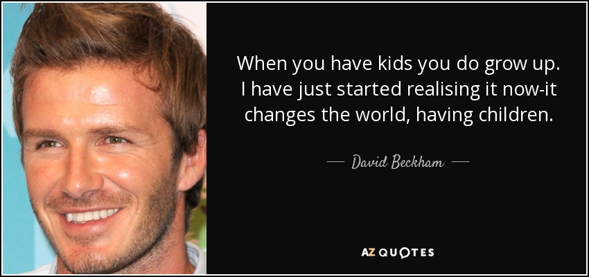 When you have kids you do grow up. I have just started realising it now-it changes the world, having children. - David Beckham