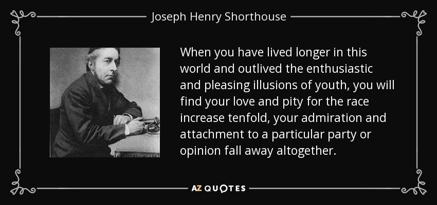 When you have lived longer in this world and outlived the enthusiastic and pleasing illusions of youth, you will find your love and pity for the race increase tenfold, your admiration and attachment to a particular party or opinion fall away altogether. - Joseph Henry Shorthouse