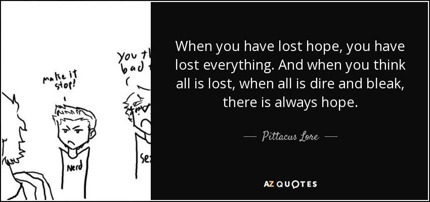 When you have lost hope, you have lost everything. And when you think all is lost, when all is dire and bleak, there is always hope. - Pittacus Lore
