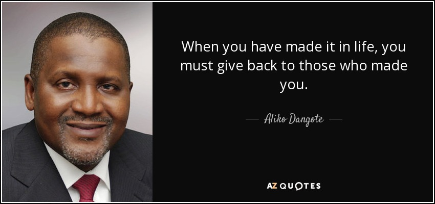 When you have made it in life, you must give back to those who made you. - Aliko Dangote