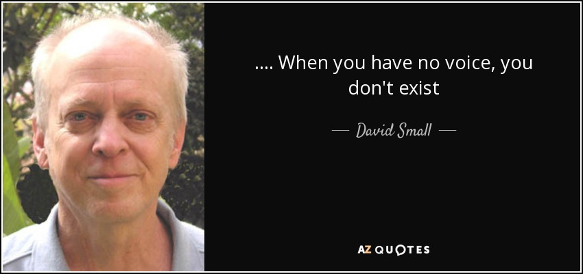 .... When you have no voice, you don't exist - David Small