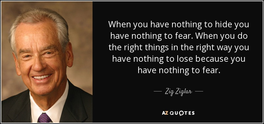 When you have nothing to hide you have nothing to fear. When you do the right things in the right way you have nothing to lose because you have nothing to fear. - Zig Ziglar