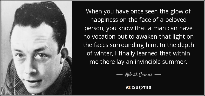 When you have once seen the glow of happiness on the face of a beloved person, you know that a man can have no vocation but to awaken that light on the faces surrounding him. In the depth of winter, I finally learned that within me there lay an invincible summer. - Albert Camus