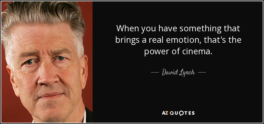 When you have something that brings a real emotion, that's the power of cinema. - David Lynch