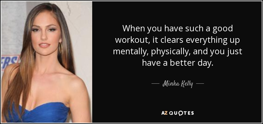 When you have such a good workout, it clears everything up mentally, physically, and you just have a better day. - Minka Kelly