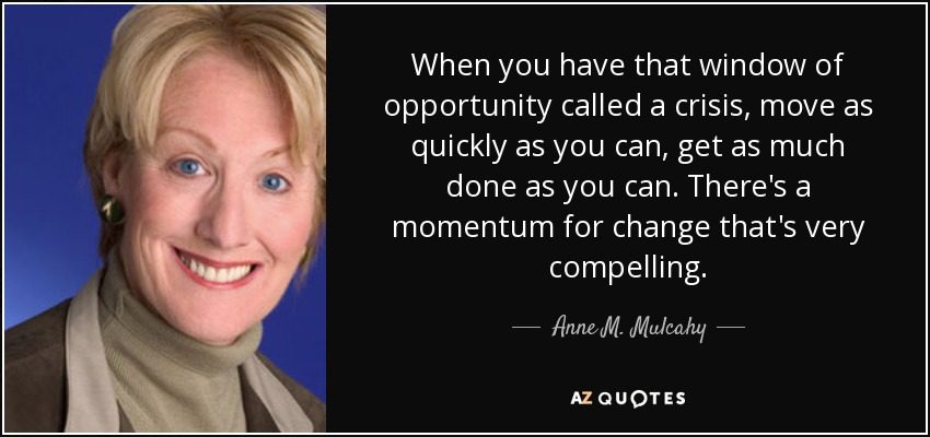 When you have that window of opportunity called a crisis, move as quickly as you can, get as much done as you can. There's a momentum for change that's very compelling. - Anne M. Mulcahy