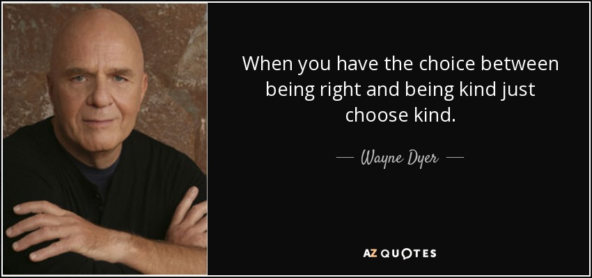 When you have the choice between being right and being kind just choose kind. - Wayne Dyer