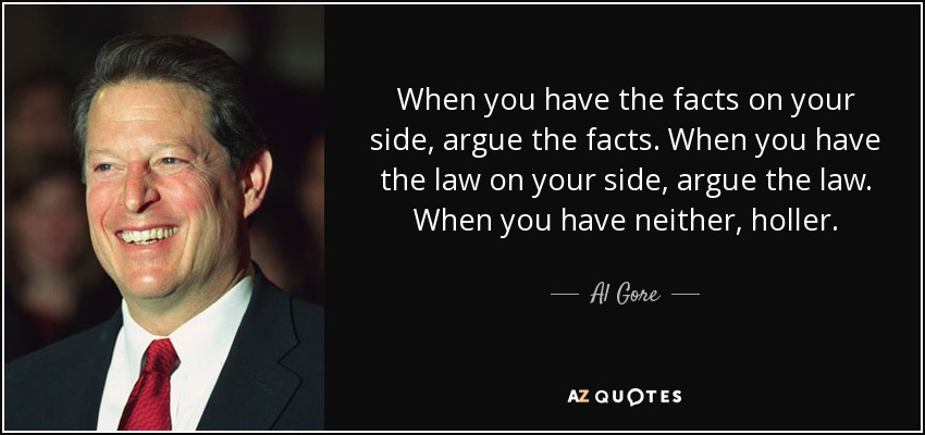 When you have the facts on your side, argue the facts. When you have the law on your side, argue the law. When you have neither, holler. - Al Gore