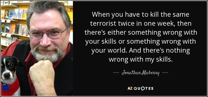 When you have to kill the same terrorist twice in one week, then there's either something wrong with your skills or something wrong with your world. And there's nothing wrong with my skills. - Jonathan Maberry