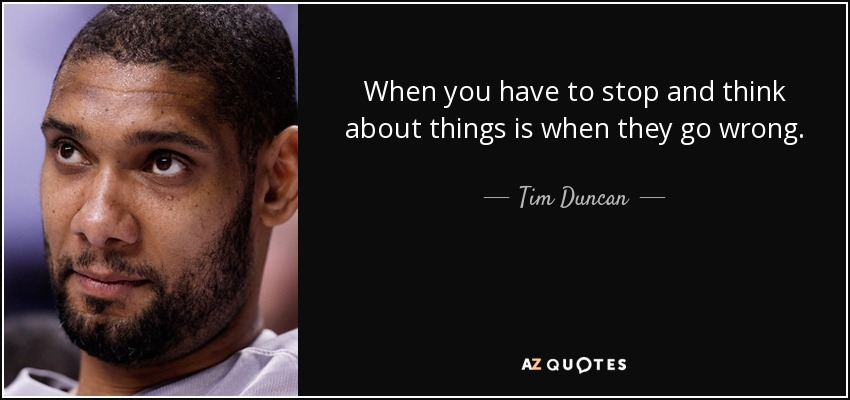 When you have to stop and think about things is when they go wrong. - Tim Duncan