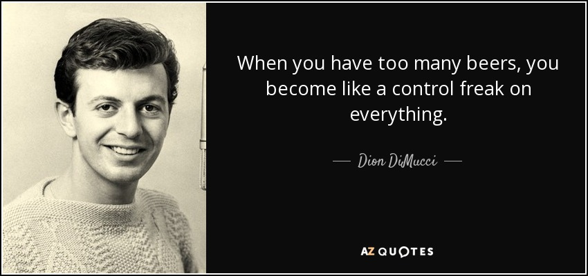 When you have too many beers, you become like a control freak on everything. - Dion DiMucci