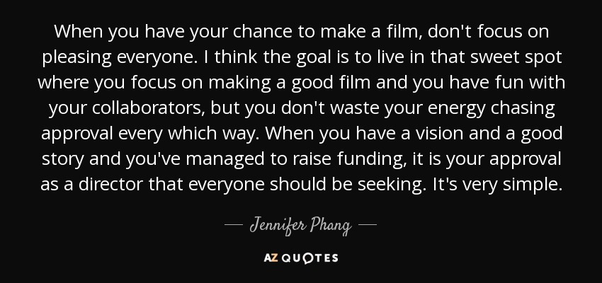 When you have your chance to make a film, don't focus on pleasing everyone. I think the goal is to live in that sweet spot where you focus on making a good film and you have fun with your collaborators, but you don't waste your energy chasing approval every which way. When you have a vision and a good story and you've managed to raise funding, it is your approval as a director that everyone should be seeking. It's very simple. - Jennifer Phang