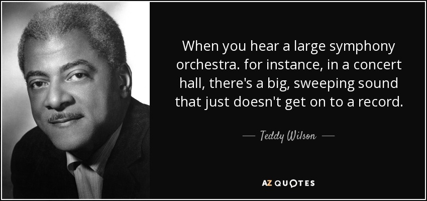When you hear a large symphony orchestra. for instance, in a concert hall, there's a big, sweeping sound that just doesn't get on to a record. - Teddy Wilson