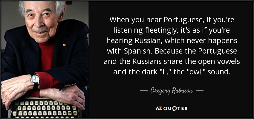When you hear Portuguese, if you're listening fleetingly, it's as if you're hearing Russian, which never happens with Spanish. Because the Portuguese and the Russians share the open vowels and the dark