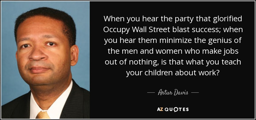 When you hear the party that glorified Occupy Wall Street blast success; when you hear them minimize the genius of the men and women who make jobs out of nothing, is that what you teach your children about work? - Artur Davis