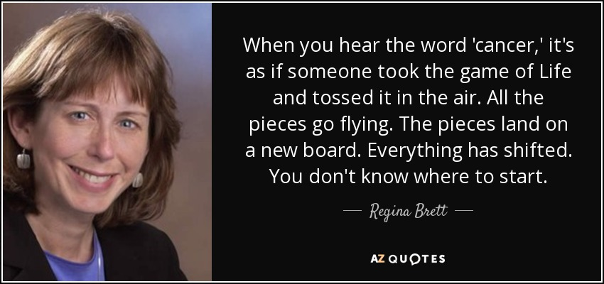 When you hear the word 'cancer,' it's as if someone took the game of Life and tossed it in the air. All the pieces go flying. The pieces land on a new board. Everything has shifted. You don't know where to start. - Regina Brett
