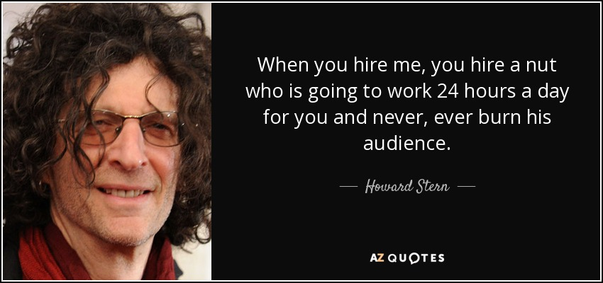 When you hire me, you hire a nut who is going to work 24 hours a day for you and never, ever burn his audience. - Howard Stern