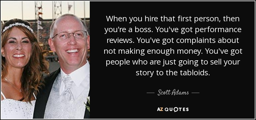 When you hire that first person, then you're a boss. You've got performance reviews. You've got complaints about not making enough money. You've got people who are just going to sell your story to the tabloids. - Scott Adams