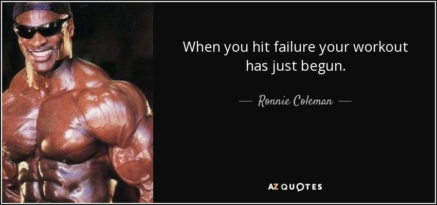 When you hit failure your workout has just begun. - Ronnie Coleman
