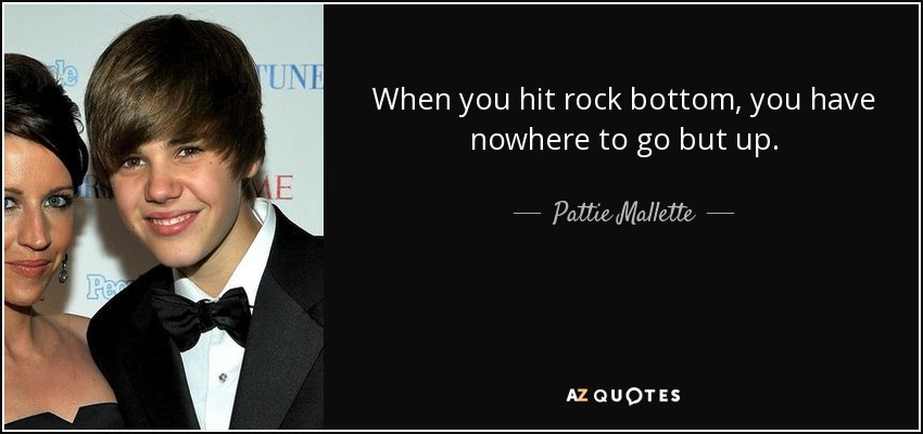 When you hit rock bottom, you have nowhere to go but up. - Pattie Mallette