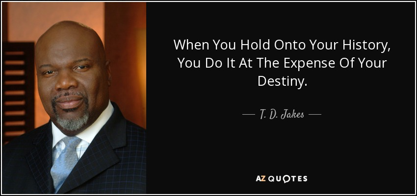When You Hold Onto Your History, You Do It At The Expense Of Your Destiny. - T. D. Jakes