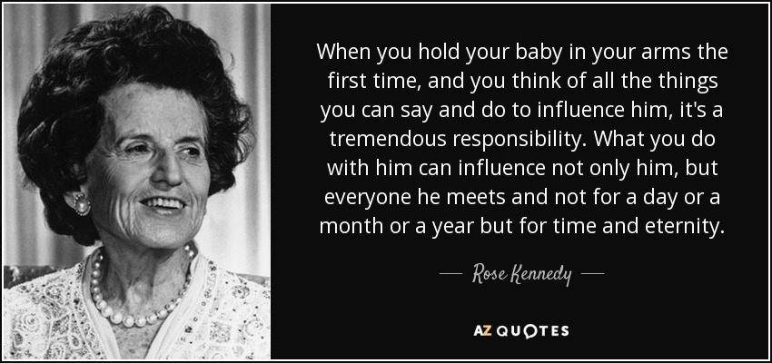 When you hold your baby in your arms the first time, and you think of all the things you can say and do to influence him, it's a tremendous responsibility. What you do with him can influence not only him, but everyone he meets and not for a day or a month or a year but for time and eternity. - Rose Kennedy