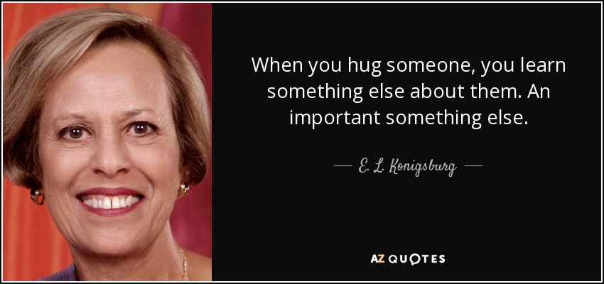 When you hug someone, you learn something else about them. An important something else. - E. L. Konigsburg