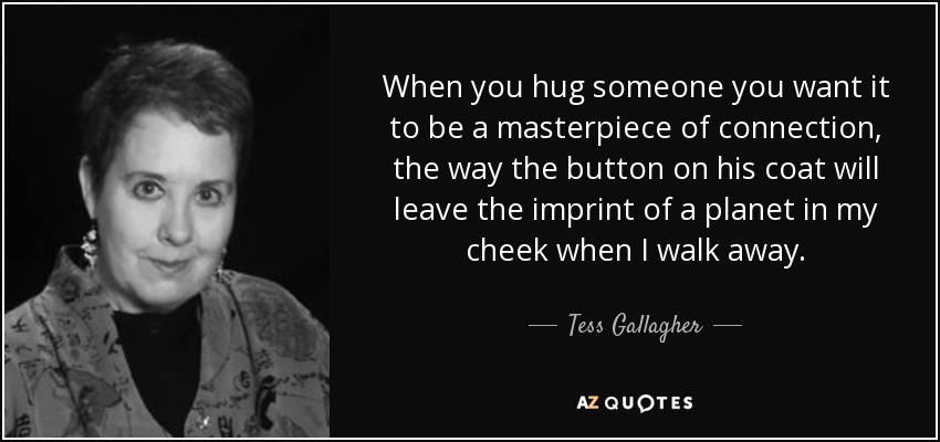 When you hug someone you want it to be a masterpiece of connection, the way the button on his coat will leave the imprint of a planet in my cheek when I walk away. - Tess Gallagher
