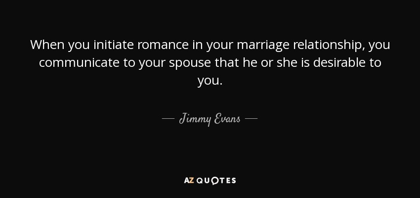 When you initiate romance in your marriage relationship, you communicate to your spouse that he or she is desirable to you. - Jimmy Evans
