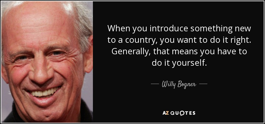 When you introduce something new to a country, you want to do it right. Generally, that means you have to do it yourself. - Willy Bogner, Jr.