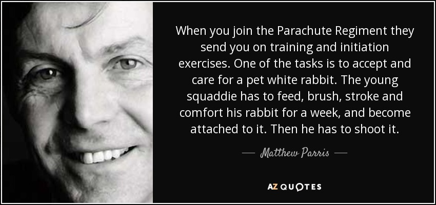When you join the Parachute Regiment they send you on training and initiation exercises. One of the tasks is to accept and care for a pet white rabbit. The young squaddie has to feed, brush, stroke and comfort his rabbit for a week, and become attached to it. Then he has to shoot it. - Matthew Parris