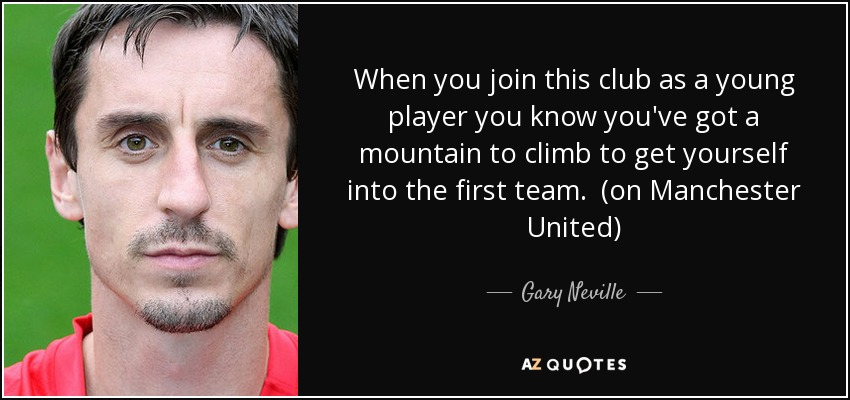When you join this club as a young player you know you've got a mountain to climb to get yourself into the first team. (on Manchester United) - Gary Neville