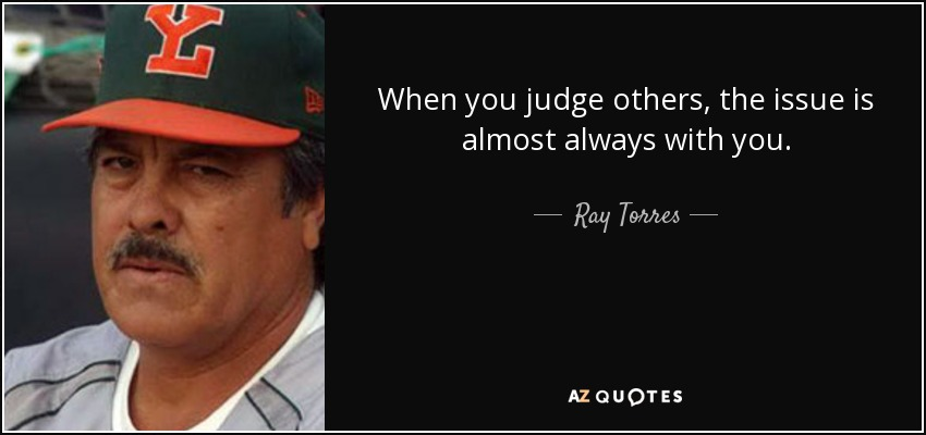 When you judge others, the issue is almost always with you. - Ray Torres