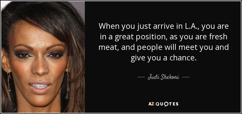 When you just arrive in L.A., you are in a great position, as you are fresh meat, and people will meet you and give you a chance. - Judi Shekoni