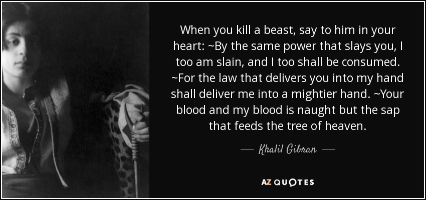 When you kill a beast, say to him in your heart: ~By the same power that slays you, I too am slain, and I too shall be consumed. ~For the law that delivers you into my hand shall deliver me into a mightier hand. ~Your blood and my blood is naught but the sap that feeds the tree of heaven. - Khalil Gibran