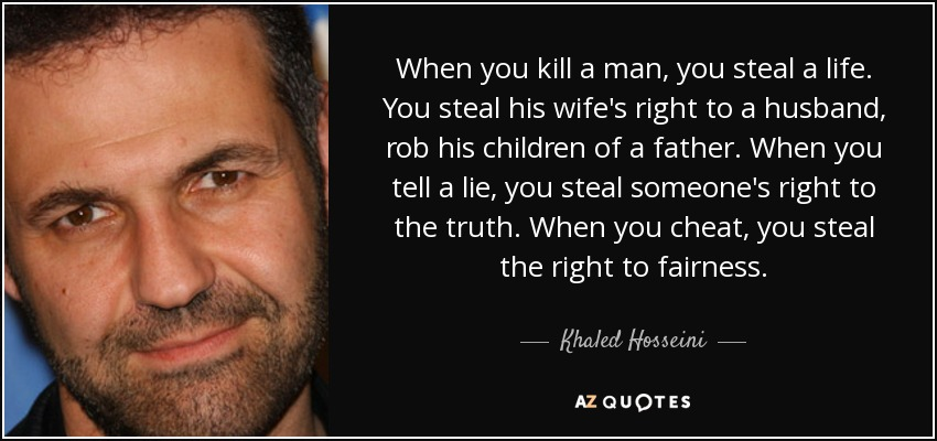 When you kill a man, you steal a life. You steal his wife's right to a husband, rob his children of a father. When you tell a lie, you steal someone's right to the truth. When you cheat, you steal the right to fairness. - Khaled Hosseini