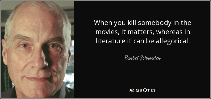 When you kill somebody in the movies, it matters, whereas in literature it can be allegorical. - Barbet Schroeder