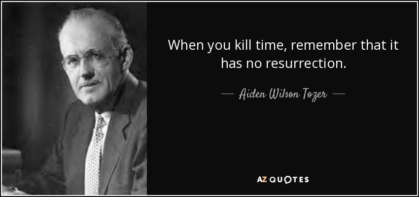 When you kill time, remember that it has no resurrection. - Aiden Wilson Tozer