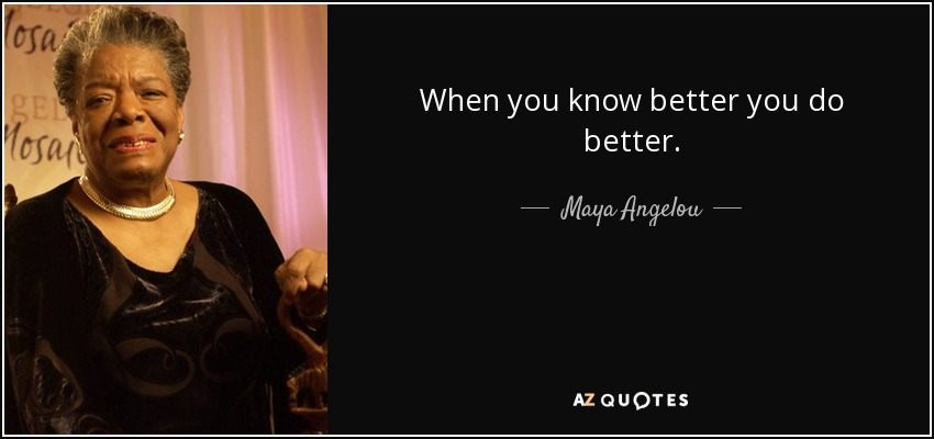 When you know better you do better. - Maya Angelou
