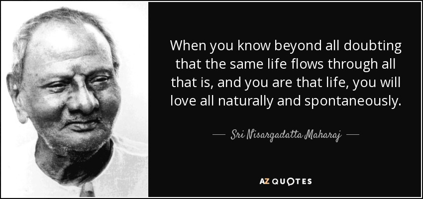 When you know beyond all doubting that the same life flows through all that is, and you are that life, you will love all naturally and spontaneously. - Sri Nisargadatta Maharaj