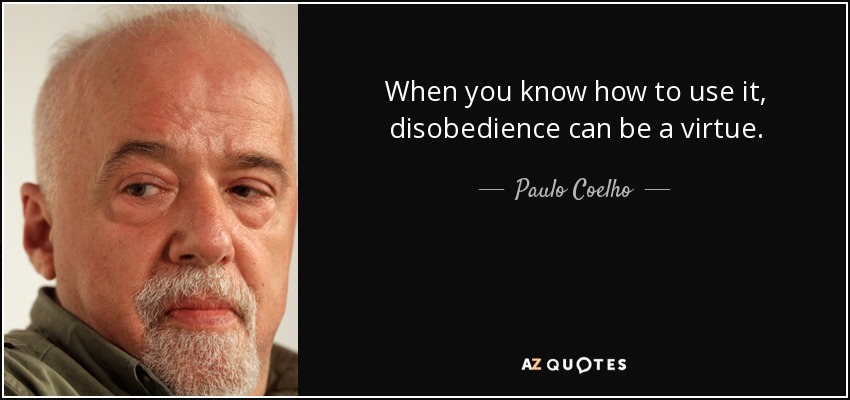 When you know how to use it, disobedience can be a virtue. - Paulo Coelho